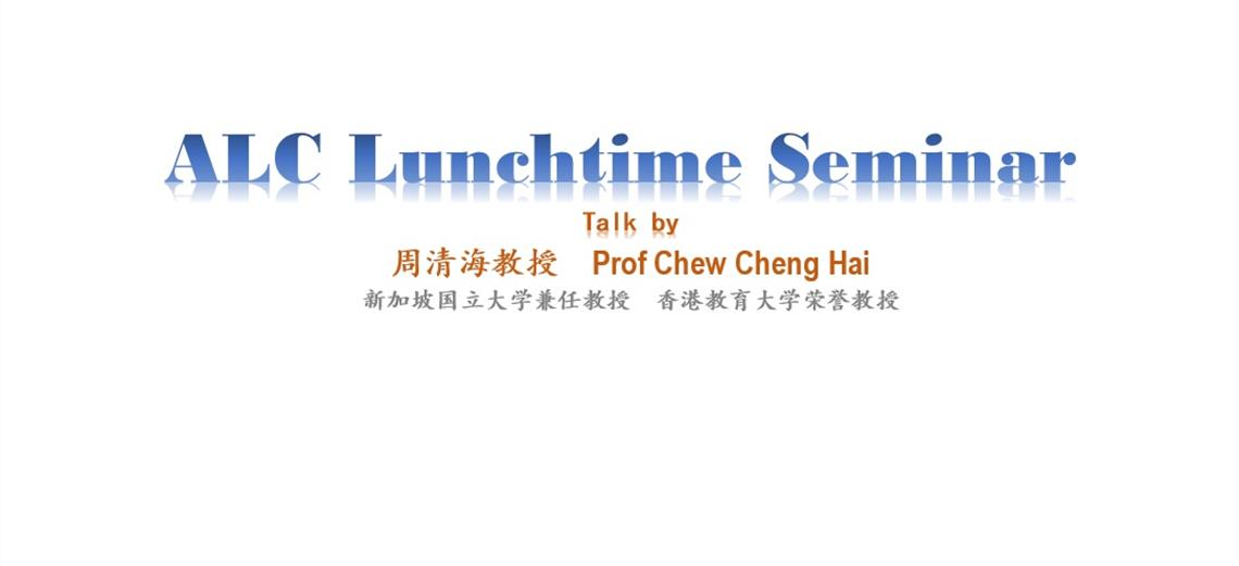 ALC Lunchtime Seminar  (Talk by Prof Chew Cheng Hai 周清海教授)
